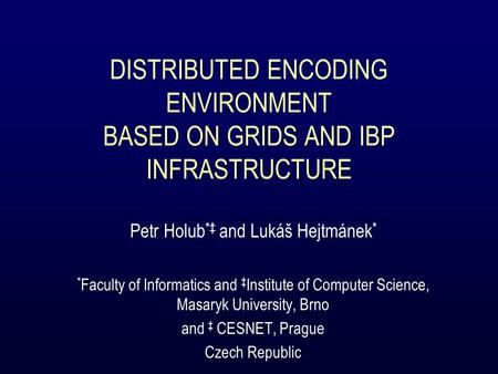 DISTRIBUTED ENCODING ENVIRONMENT BASED ON GRIDS AND IBP INFRASTRUCTURE Petr Holub *‡ and Lukáš Hejtmánek * * Faculty of Informatics and ‡ Institute of.