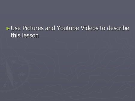 ► Use Pictures and Youtube Videos to describe this lesson.