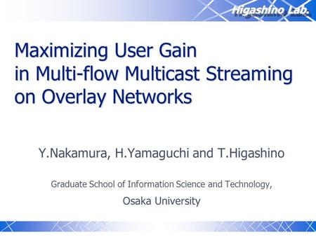 Higashino Lab. Maximizing User Gain in Multi-flow Multicast Streaming on Overlay Networks Y.Nakamura, H.Yamaguchi and T.Higashino Graduate School of Information.