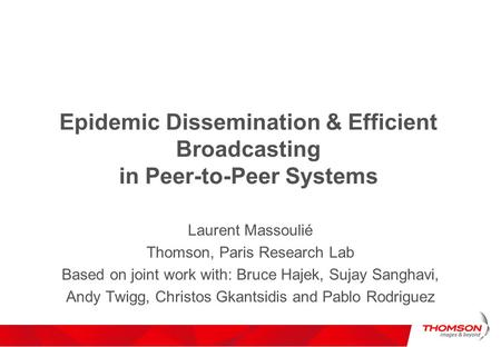 Epidemic Dissemination & Efficient Broadcasting in Peer-to-Peer Systems Laurent Massoulié Thomson, Paris Research Lab Based on joint work with: Bruce Hajek,