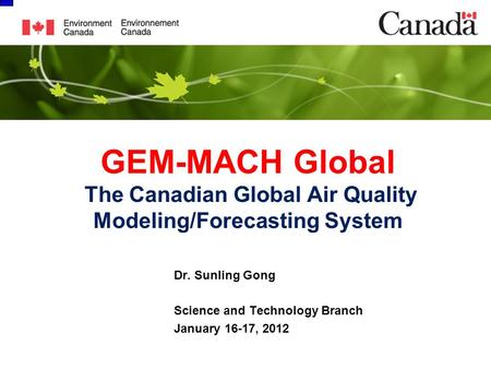 GEM-MACH Global The Canadian Global Air Quality Modeling/Forecasting System Dr. Sunling Gong Science and Technology Branch January 16-17, 2012.