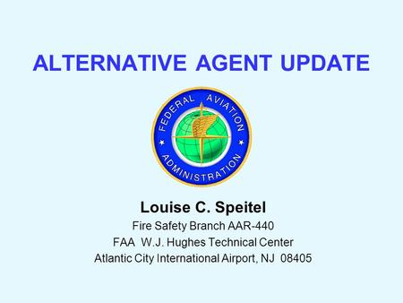 ALTERNATIVE AGENT UPDATE Louise C. Speitel Fire Safety Branch AAR-440 FAA W.J. Hughes Technical Center Atlantic City International Airport, NJ 08405.