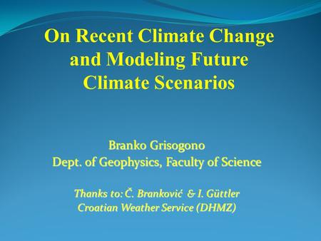 Branko Grisogono Dept. of Geophysics, Faculty of Science Thanks to: Č. Branković & I. Güttler Croatian Weather Service (DHMZ) On Recent Climate Change.
