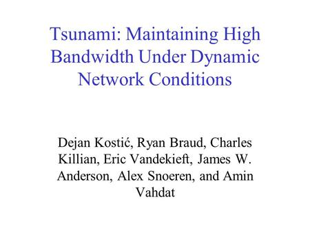 Tsunami: Maintaining High Bandwidth Under Dynamic Network Conditions Dejan Kostić, Ryan Braud, Charles Killian, Eric Vandekieft, James W. Anderson, Alex.