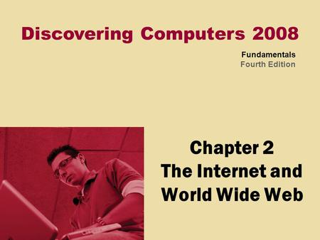 Discovering Computers 2008 Fundamentals Fourth Edition Chapter 2 The Internet and World Wide Web.