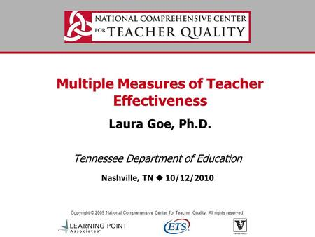 Copyright © 2009 National Comprehensive Center for Teacher Quality. All rights reserved. Multiple Measures of Teacher Effectiveness Laura Goe, Ph.D. Tennessee.