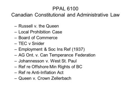 PPAL 6100 Canadian Constitutional and Administrative Law –Russell v. the Queen –Local Prohibition Case –Board of Commerce –TEC v Snider –Employment & Soc.