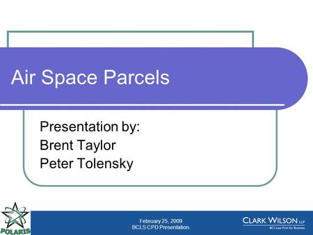 February 25, 2009 BCLS CPD Presentation Air Space Parcels Presentation by: Brent Taylor Peter Tolensky.