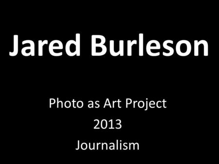 Jared Burleson Photo as Art Project 2013 Journalism.