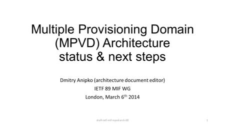 Multiple Provisioning Domain (MPVD) Architecture status & next steps Dmitry Anipko (architecture document editor) IETF 89 MIF WG London, March 6 th 2014.