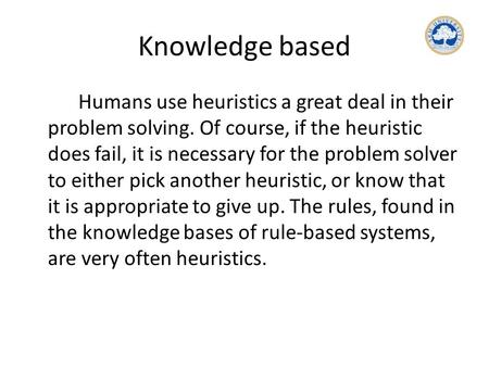 Knowledge based Humans use heuristics a great deal in their problem solving. Of course, if the heuristic does fail, it is necessary for the problem solver.