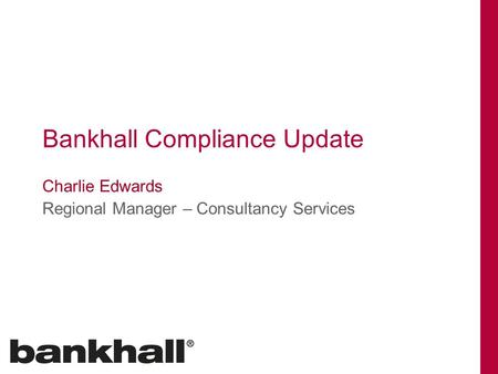 Bankhall Compliance Update Charlie Edwards Regional Manager – Consultancy Services.