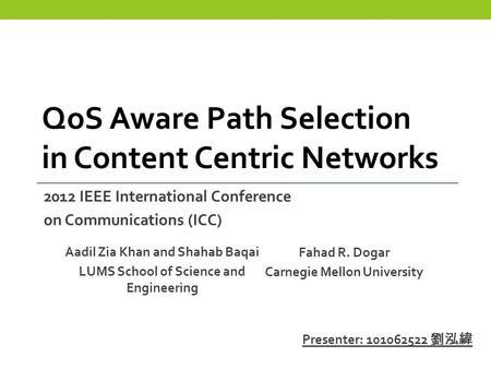 Aadil Zia Khan and Shahab Baqai LUMS School of Science and Engineering QoS Aware Path Selection in Content Centric Networks Fahad R. Dogar Carnegie Mellon.