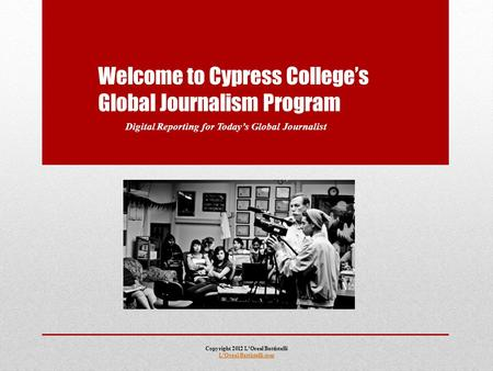 Welcome to Cypress College's Global Journalism Program Digital Reporting for Today's Global Journalist Copyright 2012 L'Oreal Battistelli L'Oreal Battistelli.com.