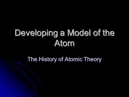 Developing a Model of the Atom The History of Atomic Theory.