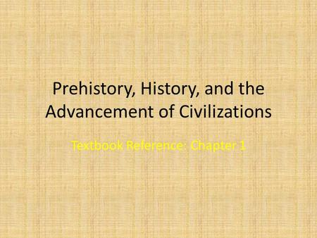 Prehistory, History, and the Advancement of Civilizations Textbook Reference: Chapter 1.
