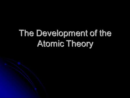 The Development of the Atomic Theory. Investigating Atoms and Atomic Theory Students should be able to: Students should be able to: Describe the particle.
