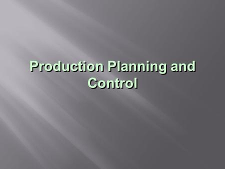 Production Planning and Control.  Allocate the company's ressources  Taking into account :  Strategic and operational objectives (quantity, quality,