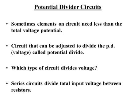 Potential Divider Circuits Sometimes elements on circuit need less than the total voltage potential. Circuit that can be adjusted to divide the p.d. (voltage)