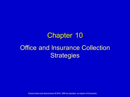 Chapter 10 Office and Insurance Collection Strategies Elsevier items and derived items © 2010, 2008 by Saunders, an imprint of Elsevier Inc.