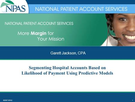 ©2007 NPAS1 Garett Jackson, CPA Segmenting Hospital Accounts Based on Likelihood of Payment Using Predictive Models.