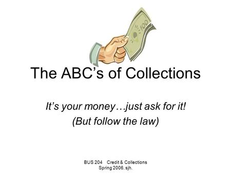 BUS 204 Credit & Collections Spring 2006, sjh. The ABC's of Collections It's your money…just ask for it! (But follow the law)