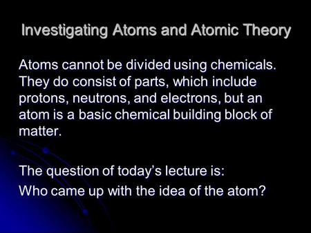 Investigating Atoms and Atomic Theory Atoms cannot be divided using chemicals. They do consist of parts, which include protons, neutrons, and electrons,