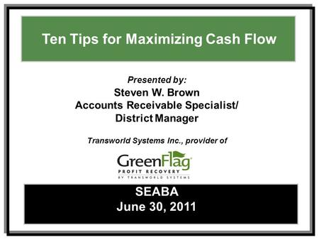 Ways to Maximize Effective Collections – Tracy L. SpearsFebruary 17, 2010 1 Ten Tips for Maximizing Cash Flow SEABA June 30, 2011 Presented by: Steven.