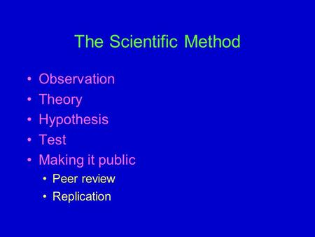 The Scientific Method Observation Theory Hypothesis Test Making it public Peer review Replication.