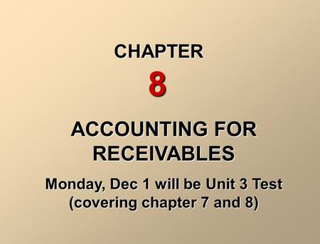 ACCOUNTING FOR RECEIVABLES Monday, Dec 1 will be Unit 3 Test (covering chapter 7 and 8) CHAPTER 8.