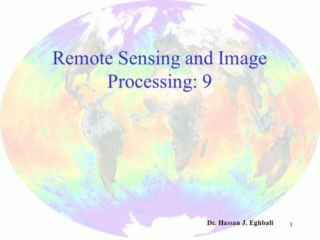 1 Remote Sensing and Image Processing: 9 Dr. Hassan J. Eghbali.