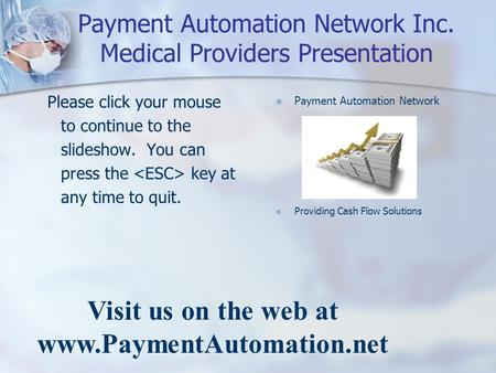 Payment Automation Network Inc. Medical Providers Presentation Please click your mouse to continue to the slideshow. You can press the key at any time.
