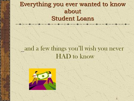1 Everything you ever wanted to know about Student Loans … and a few things you'll wish you never HAD to know.
