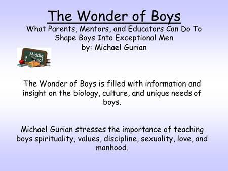 The Wonder of Boys What Parents, Mentors, and Educators Can Do To Shape Boys Into Exceptional Men by: Michael Gurian The Wonder of Boys is filled with.