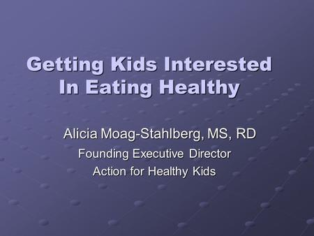 Getting Kids Interested In Eating Healthy Founding Executive Director Action for Healthy Kids Alicia Moag-Stahlberg, MS, RD.