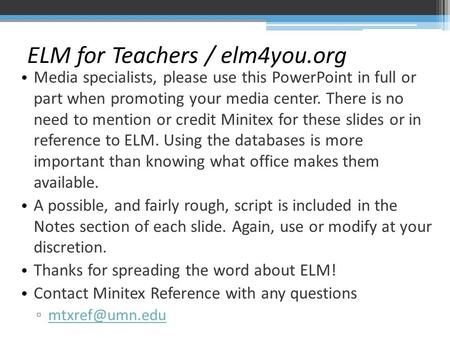 ELM for Teachers / elm4you.org Media specialists, please use this PowerPoint in full or part when promoting your media center. There is no need to mention.
