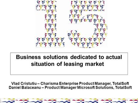 Business solutions dedicated to actual situation of leasing market Vlad Cristutiu – Charisma Enterprise Product Manager, TotalSoft Daniel Balaceanu – Product.
