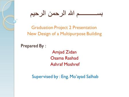 بســـــــــــم الله الرحمن الرحيم Graduation Project 2 Presentation New Design of a Multipurpose Building Prepared By : Amjad Zidan Osama Rashad Ashraf.