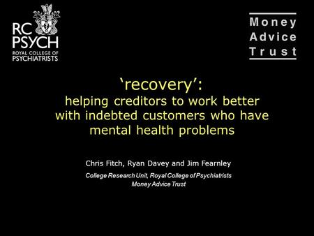 'recovery': helping creditors to work better with indebted customers who have mental health problems Chris Fitch, Ryan Davey and Jim Fearnley College Research.