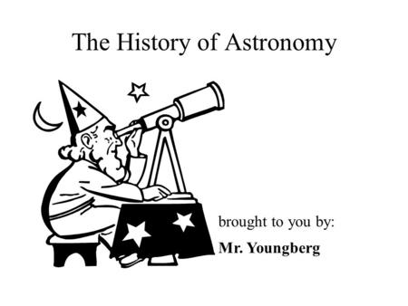 The History of Astronomy brought to you by: Mr. Youngberg.