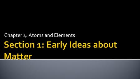 Chapter 4: Atoms and Elements.  Recognize that all matter is composed of atoms.  Explain the early ideas that led to the current understanding of the.