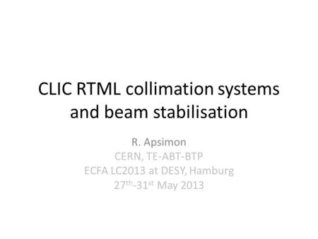 CLIC RTML collimation systems and beam stabilisation R. Apsimon CERN, TE-ABT-BTP ECFA LC2013 at DESY, Hamburg 27 th -31 st May 2013.