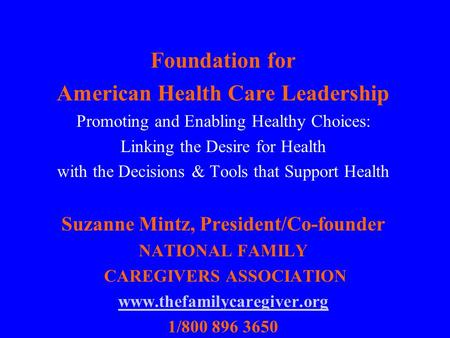 Foundation for American Health Care Leadership Promoting and Enabling Healthy Choices: Linking the Desire for Health with the Decisions & Tools that Support.
