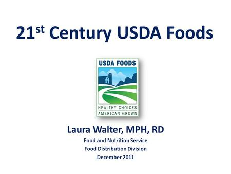 21 st Century USDA Foods Laura Walter, MPH, RD Food and Nutrition Service Food Distribution Division December 2011.