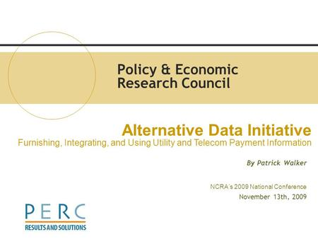 Policy & Economic Research Council By Patrick Walker NCRA's 2009 National Conference November 13th, 2009 Alternative Data Initiative Furnishing, Integrating,
