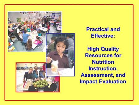 Practical and Effective: High Quality Resources for Nutrition Instruction, Assessment, and Impact Evaluation.