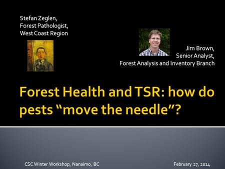 Stefan Zeglen, Forest Pathologist, West Coast Region Jim Brown, Senior Analyst, Forest Analysis and Inventory Branch CSC Winter Workshop, Nanaimo, BCFebruary.