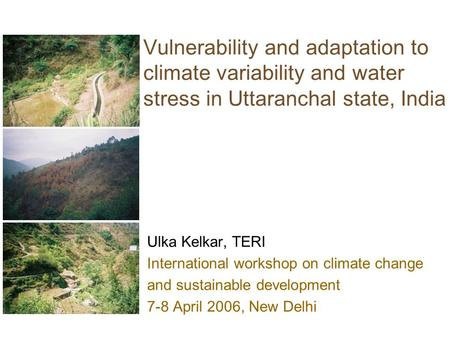 Vulnerability and adaptation to climate variability and water stress in Uttaranchal state, India Ulka Kelkar, TERI International workshop on climate change.