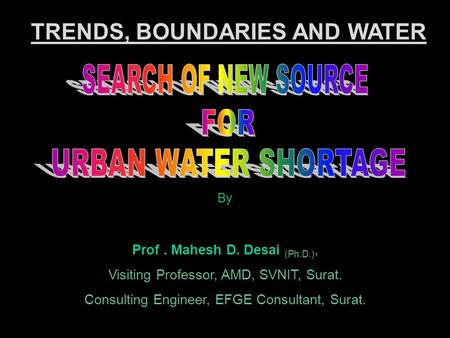 By Prof. Mahesh D. Desai (Ph.D.), Visiting Professor, AMD, SVNIT, Surat. Consulting Engineer, EFGE Consultant, Surat. TRENDS, BOUNDARIES AND WATER.