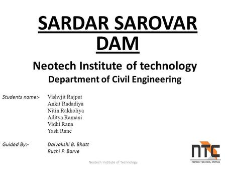 SARDAR SAROVAR DAM Neotech Institute of Technology Neotech Institute of technology Department of Civil Engineering Students name:- Vishvjit Rajput Ankit.